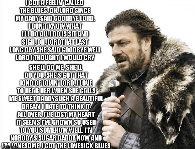 Brace Yourselves X is Coming Meme | I GOT A FEELIN' CALLED THE BLUES, OH, LORD SINCE MY BABY SAID GOODBYE LORD, I DON'T KNOW WHAT I'LL DO ALL I DO IS SIT AND SIGH, OH, LORDTHAT | image tagged in memes,brace yourselves x is coming | made w/ Imgflip meme maker