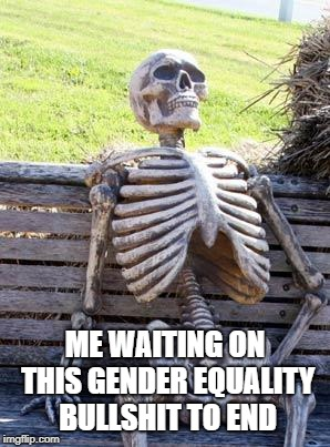 Waiting Skeleton Meme | ME WAITING ON THIS GENDER EQUALITY BULLSHIT TO END | image tagged in memes,waiting skeleton,gender equality,funny,snowflakes | made w/ Imgflip meme maker