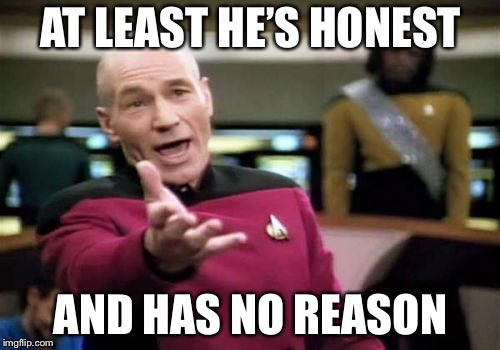 Picard Wtf Meme | AT LEAST HE'S HONEST AND HAS NO REASON | image tagged in memes,picard wtf | made w/ Imgflip meme maker