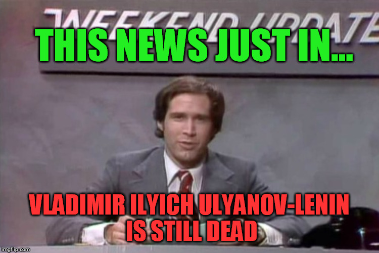 THIS NEWS JUST IN... VLADIMIR ILYICH ULYANOV-LENIN IS STILL DEAD | made w/ Imgflip meme maker