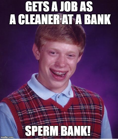Bad Luck Brian Meme | GETS A JOB AS A CLEANER AT A BANK SPERM BANK! | image tagged in memes,bad luck brian | made w/ Imgflip meme maker