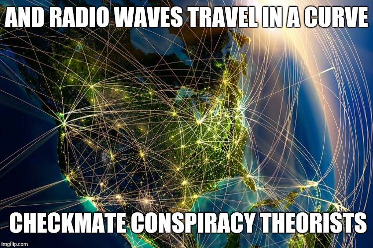 AND RADIO WAVES TRAVEL IN A CURVE CHECKMATE CONSPIRACY THEORISTS | made w/ Imgflip meme maker