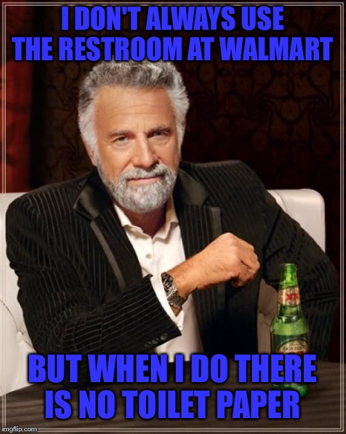 Anyone else carry their own TP just in case?!?!  | I DON'T ALWAYS USE THE RESTROOM AT WALMART BUT WHEN I DO THERE IS NO TOILET PAPER | image tagged in memes,the most interesting man in the world,lynch1979,lol | made w/ Imgflip meme maker