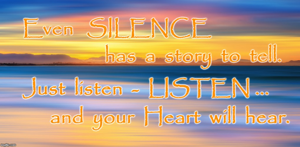 Silence has a Story to Tell | Even   SILENCE and  your  Heart  will  hear. has  a  story  to  tell. Just  listen  -  LISTEN ... | image tagged in silence,listen,story of silence | made w/ Imgflip meme maker