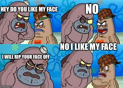 How Tough Are You Meme | HEY DO YOU LIKE MY FACE NO I WILL RIP YOUR FACE OFF NO I LIKE MY FACE | image tagged in memes,how tough are you,scumbag | made w/ Imgflip meme maker