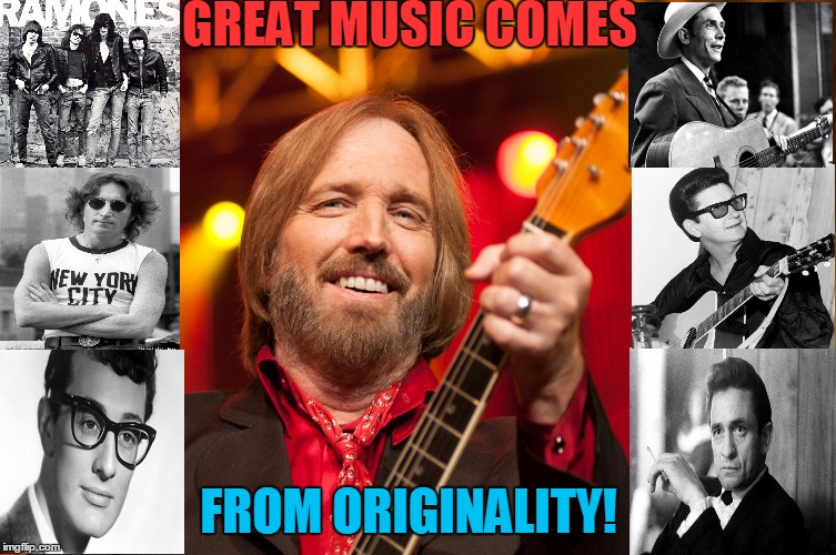 Great Music | GREAT MUSIC COMES FROM ORIGINALITY! | image tagged in ramones,buddy holly,roy orbison,johnny cash,hank williams,tom petty | made w/ Imgflip meme maker