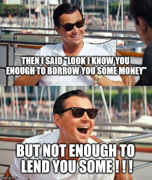 "We only lend to riches | THEN I SAID ""LOOK I KNOW YOU ENOUGH TO BORROW YOU SOME MONEY"" BUT NOT ENOUGH TO LEND YOU SOME ! ! ! 