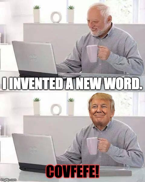 That Word . . . | I INVENTED A NEW WORD. COVFEFE! | image tagged in memes,hide the pain harold | made w/ Imgflip meme maker