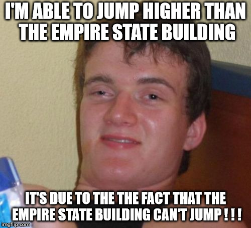 The Empire State Building can't jump ! ! ! | I'M ABLE TO JUMP HIGHER THAN THE EMPIRE STATE BUILDING IT'S DUE TO THE THE FACT THAT THE EMPIRE STATE BUILDING CAN'T JUMP ! ! ! | image tagged in memes,10 guy,really high guy,stoner stanley,jumping,empire state building | made w/ Imgflip meme maker