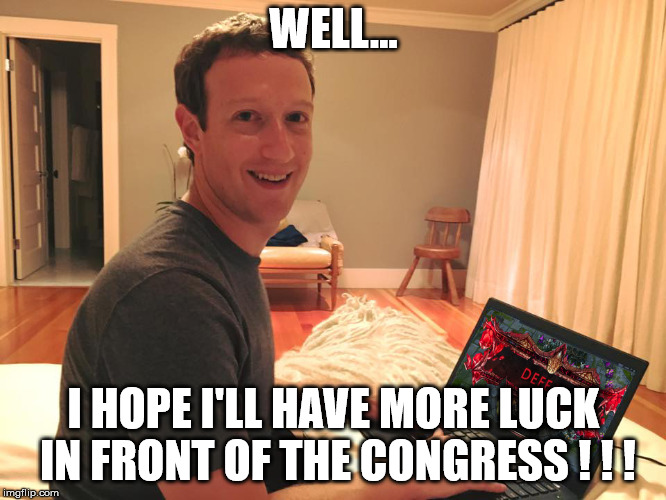 Hang on Zuckerberg ! ! ! | WELL... I HOPE I'LL HAVE MORE LUCK IN FRONT OF THE CONGRESS ! ! ! | image tagged in mark zuckerberg lol,mark zuckerberg,congress,facebook,data,privacy | made w/ Imgflip meme maker