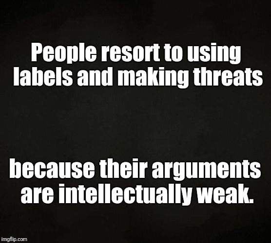 Labels and Threats in Arguments | People resort to using labels and making threats because their arguments are intellectually weak. | image tagged in reason,arguments,labels,threats,intelligence,weak | made w/ Imgflip meme maker
