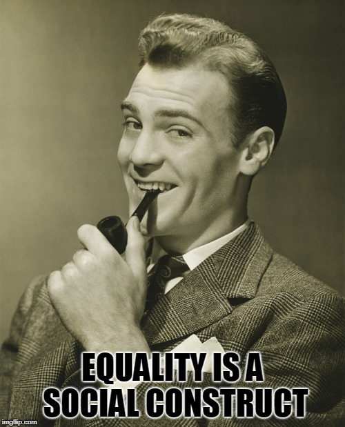 Smug | EQUALITY IS A SOCIAL CONSTRUCT | image tagged in smug | made w/ Imgflip meme maker