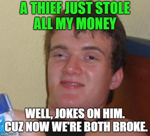 10 Guy Meme | A THIEF JUST STOLE ALL MY MONEY WELL, JOKES ON HIM. CUZ NOW WE'RE BOTH BROKE. | image tagged in memes,10 guy,first world problems,funny,funny memes,funny meme | made w/ Imgflip meme maker
