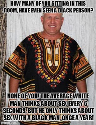 HOW MANY OF YOU SITTING IN THIS ROOM, HAVE EVEN SEEN A BLACK PERSON? NONE OF YOU! THE AVERAGE WHITE MAN THINKS ABOUT SEX EVERY 6 SECONDS, BU | image tagged in black panther | made w/ Imgflip meme maker