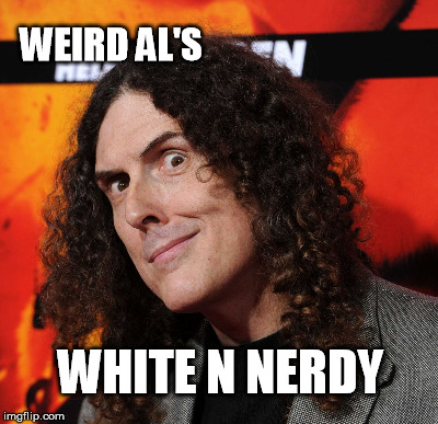 WEIRD AL'S WHITE N NERDY | made w/ Imgflip meme maker