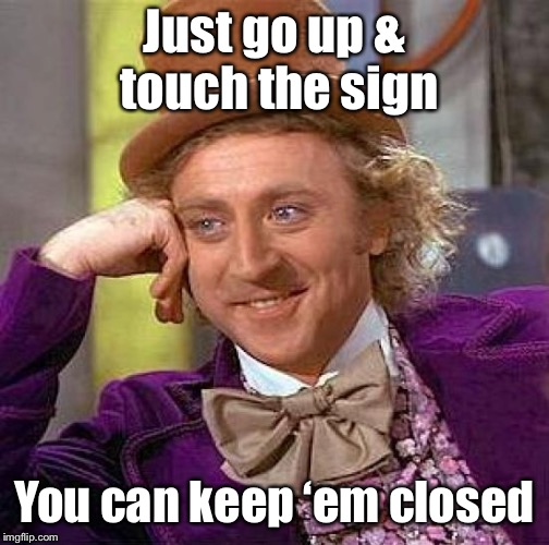Creepy Condescending Wonka Meme | Just go up & touch the sign You can keep 'em closed | image tagged in memes,creepy condescending wonka | made w/ Imgflip meme maker