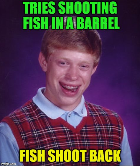 ~Inspired by BenToutashape~ | TRIES SHOOTING FISH IN A BARREL FISH SHOOT BACK | image tagged in memes,bad luck brian,shooting,fish | made w/ Imgflip meme maker