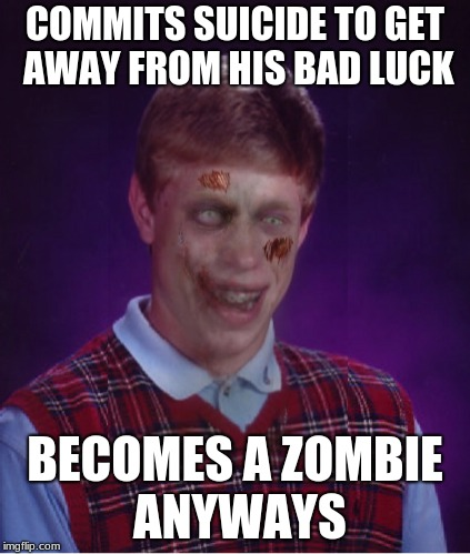Zombie Bad Luck Brian | COMMITS SUICIDE TO GET AWAY FROM HIS BAD LUCK BECOMES A ZOMBIE ANYWAYS | image tagged in memes,zombie bad luck brian | made w/ Imgflip meme maker