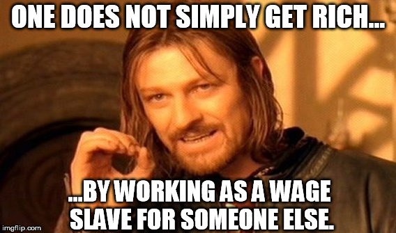 The only way to get ahead is to work for yourself, and quit making other people rich. | ONE DOES NOT SIMPLY GET RICH... ...BY WORKING AS A WAGE SLAVE FOR SOMEONE ELSE. | image tagged in memes,one does not simply | made w/ Imgflip meme maker