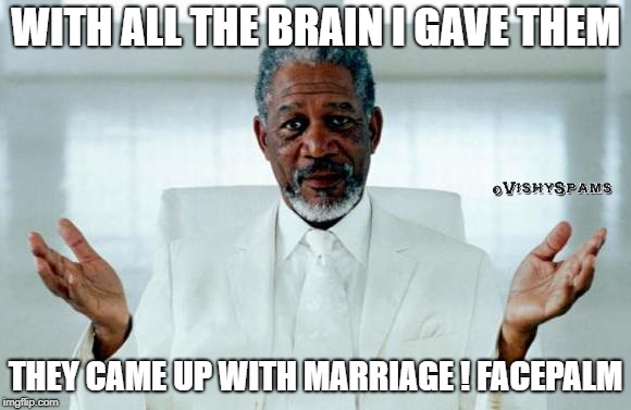 God Morgan Freeman | WITH ALL THE BRAIN I GAVE THEM THEY CAME UP WITH MARRIAGE ! FACEPALM | image tagged in god morgan freeman | made w/ Imgflip meme maker
