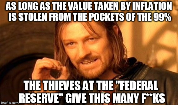 "The Fed actually wants inflation, to benefit its cartel shareholders - just not enough that you'd take notice | AS LONG AS THE VALUE TAKEN BY INFLATION IS STOLEN FROM THE POCKETS OF THE 99% THE THIEVES AT THE ""FEDERAL RESERVE"" GIVE THIS MANY F**KS 