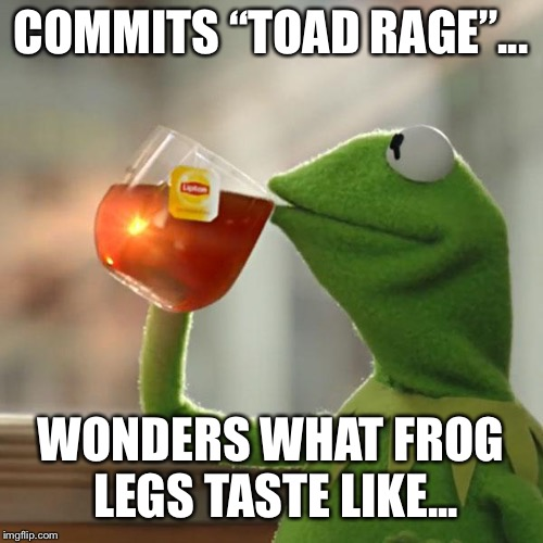 "But Thats None Of My Business Meme | COMMITS ""TOAD RAGE""... WONDERS WHAT FROG LEGS TASTE LIKE... 