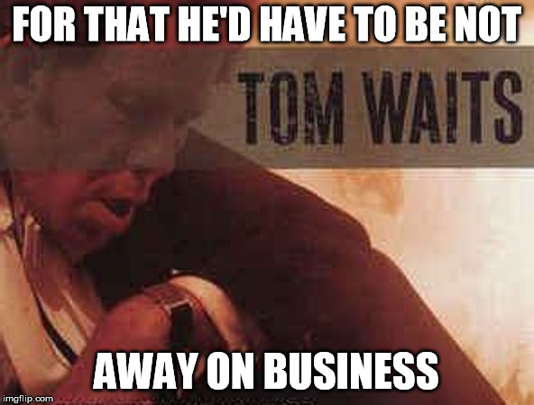 FOR THAT HE'D HAVE TO BE NOT AWAY ON BUSINESS | made w/ Imgflip meme maker