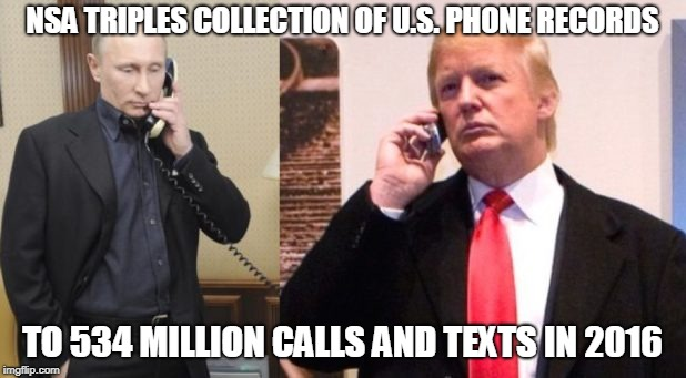 Trump Putin phone call | NSA TRIPLES COLLECTION OF U.S. PHONE RECORDS TO 534 MILLION CALLS AND TEXTS IN 2016 | image tagged in trump putin phone call | made w/ Imgflip meme maker