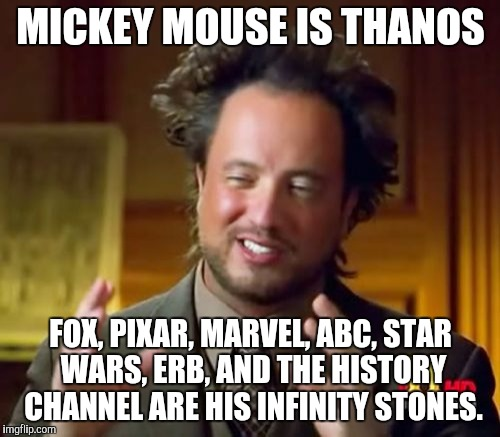A random Disney meme | MICKEY MOUSE IS THANOS FOX, PIXAR, MARVEL, ABC, STAR WARS, ERB, AND THE HISTORY CHANNEL ARE HIS INFINITY STONES. | image tagged in disney,mickey mouse,fox,pixar,marvel,oh wow are you actually reading these tags | made w/ Imgflip meme maker