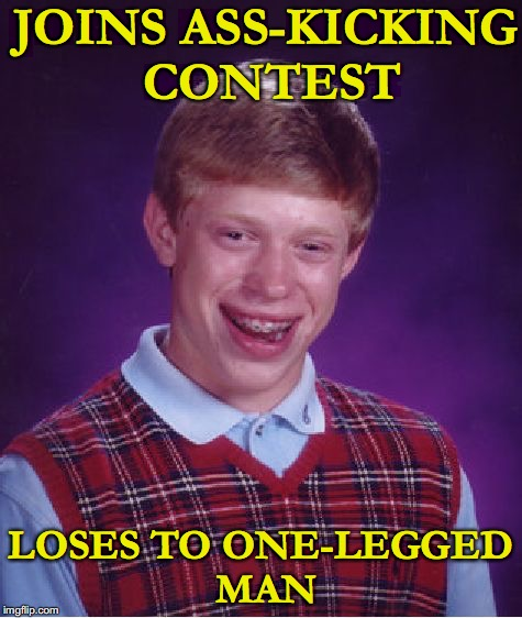 Bad Luck Brian | JOINS ASS-KICKING CONTEST LOSES TO ONE-LEGGED MAN | image tagged in memes,bad luck brian,competition,lame | made w/ Imgflip meme maker