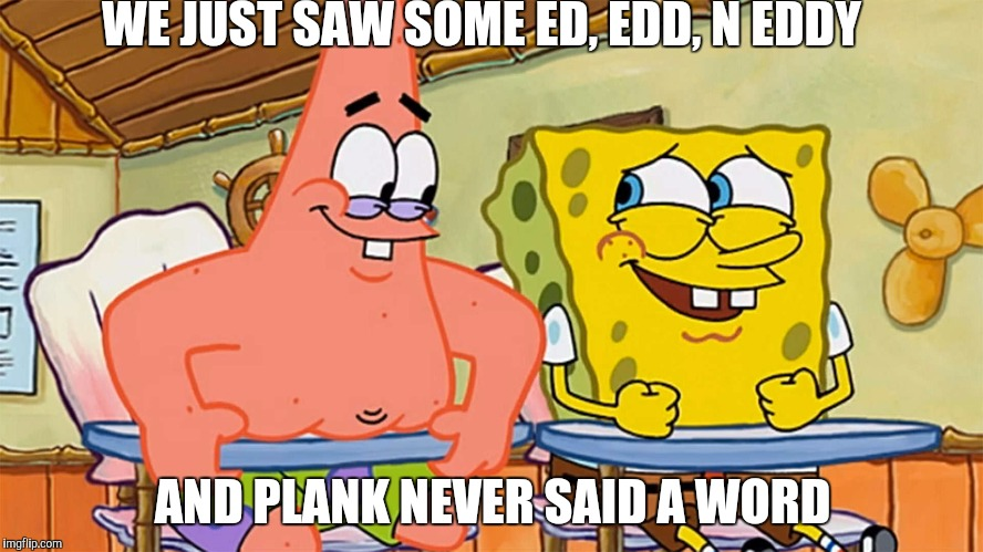 A Landon_The_Memer template (Ed, Edd, N Eddy week, a Q_werty, W_w, and Double D event) | WE JUST SAW SOME ED, EDD, N EDDY AND PLANK NEVER SAID A WORD | image tagged in spongebob and patrick humor,ed edd n eddy week,landon_the_memer,ed edd and eddy | made w/ Imgflip meme maker