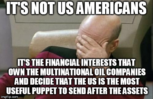 Captain Picard Facepalm Meme | IT'S NOT US AMERICANS IT'S THE FINANCIAL INTERESTS THAT OWN THE MULTINATIONAL OIL COMPANIES AND DECIDE THAT THE US IS THE MOST USEFUL PUPPET | image tagged in memes,captain picard facepalm | made w/ Imgflip meme maker