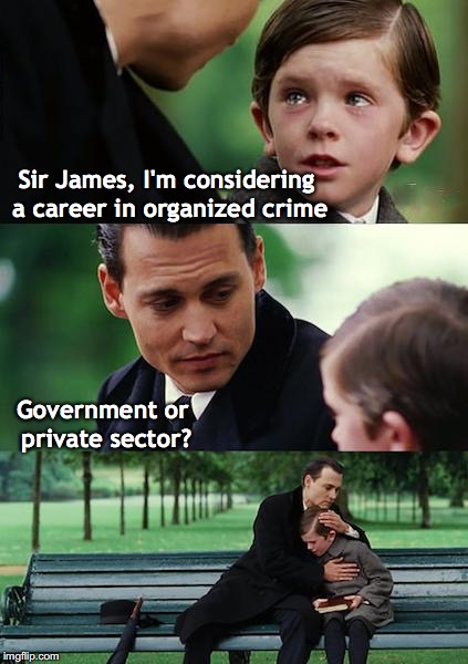 Finding Neverland | Sir James, I'm considering a career in organized crime Government or private sector? | image tagged in memes,finding neverland,careers,politics,crime | made w/ Imgflip meme maker