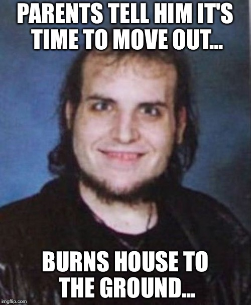 Archie the Arsonist | PARENTS TELL HIM IT'S TIME TO MOVE OUT... BURNS HOUSE TO THE GROUND... | image tagged in bad luck brian,hilarious,funny,meme,arson,sick humor | made w/ Imgflip meme maker