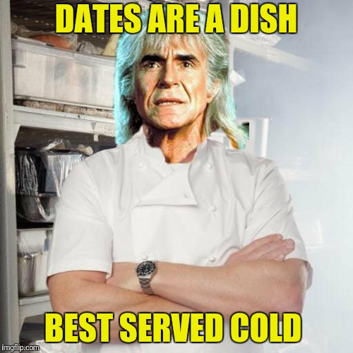 DATES ARE A DISH BEST SERVED COLD | made w/ Imgflip meme maker