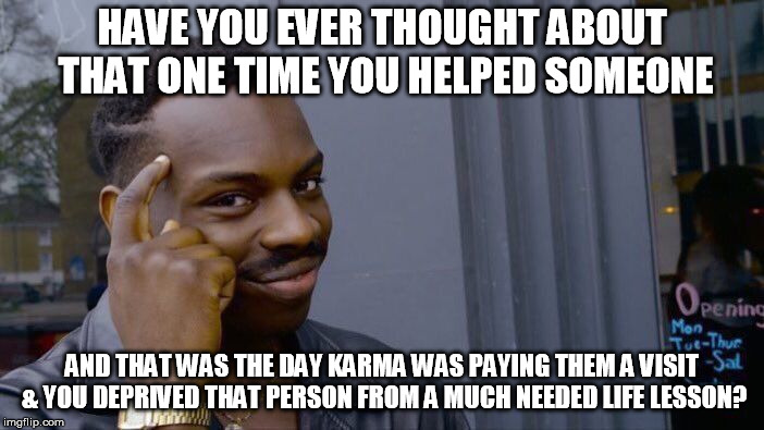 Words Of Wisdom | HAVE YOU EVER THOUGHT ABOUT THAT ONE TIME YOU HELPED SOMEONE AND THAT WAS THE DAY KARMA WAS PAYING THEM A VISIT & YOU DEPRIVED THAT PERSON F | image tagged in memes,roll safe think about it,words of wisdom,karma,karma's a bitch | made w/ Imgflip meme maker