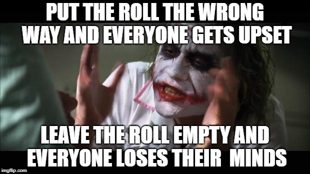 PUT THE ROLL THE WRONG WAY AND EVERYONE GETS UPSET LEAVE THE ROLL EMPTY AND EVERYONE LOSES THEIR  MINDS | made w/ Imgflip meme maker