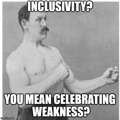 Overly Manly Man Meme | INCLUSIVITY? YOU MEAN CELEBRATING WEAKNESS? | image tagged in memes,overly manly man | made w/ Imgflip meme maker