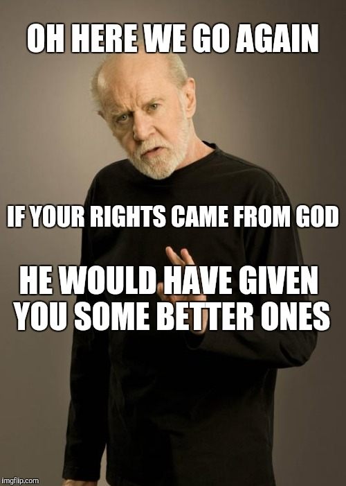 OH HERE WE GO AGAIN IF YOUR RIGHTS CAME FROM GOD HE WOULD HAVE GIVEN YOU SOME BETTER ONES | made w/ Imgflip meme maker