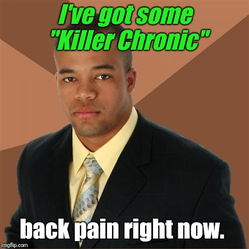 "He got what?  | I've got some ""Killer Chronic"" back pain right now. 