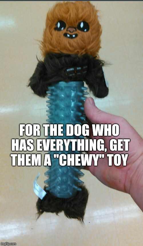 "Chews The Force! lol Dog week, May 1-8, a Landon_the_memer and NikkoBellic event! |  FOR THE DOG WHO HAS EVERYTHING, GET THEM A ""CHEWY"" TOY 