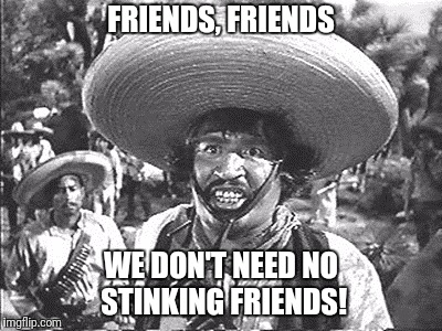 FRIENDS, FRIENDS WE DON'T NEED NO STINKING FRIENDS! | made w/ Imgflip meme maker