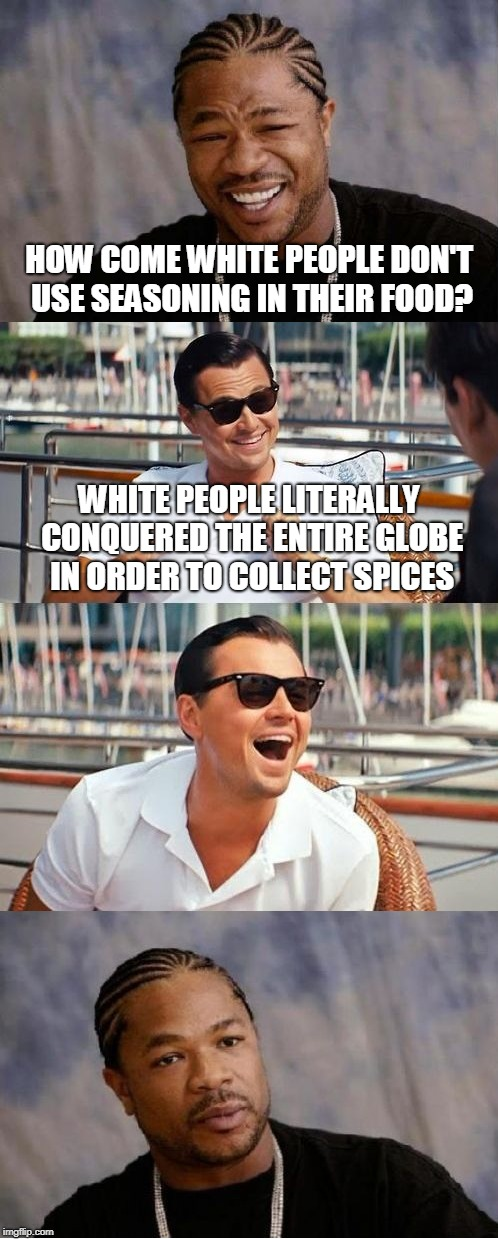 HOW COME WHITE PEOPLE DON'T USE SEASONING IN THEIR FOOD? WHITE PEOPLE LITERALLY CONQUERED THE ENTIRE GLOBE IN ORDER TO COLLECT SPICES | image tagged in leonardo dicaprio,xzibit | made w/ Imgflip meme maker