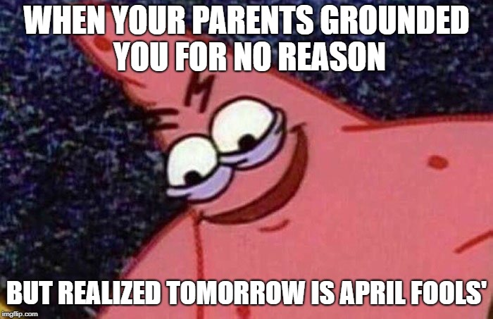 Evil Patrick  | WHEN YOUR PARENTS GROUNDED YOU FOR NO REASON BUT REALIZED TOMORROW IS APRIL FOOLS' | image tagged in evil patrick | made w/ Imgflip meme maker