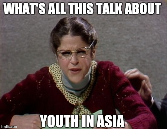 Nevermind  | WHAT'S ALL THIS TALK ABOUT YOUTH IN ASIA | image tagged in emily litella,memes | made w/ Imgflip meme maker