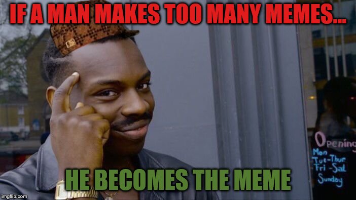 Roll Safe Think About It Meme | IF A MAN MAKES TOO MANY MEMES... HE BECOMES THE MEME | image tagged in memes,roll safe think about it,scumbag | made w/ Imgflip meme maker