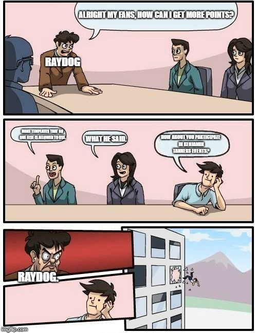 The 2 Problems with Raydog. | RAYDOG ALRIGHT MY FANS, HOW CAN I GET MORE POINTS? MAKE TEMPLATES THAT NO ONE ELSE IS ALLOWED TO USE. WHAT HE SAID. HOW ABOUT YOU PARTICIPAT | image tagged in memes,boardroom meeting suggestion | made w/ Imgflip meme maker