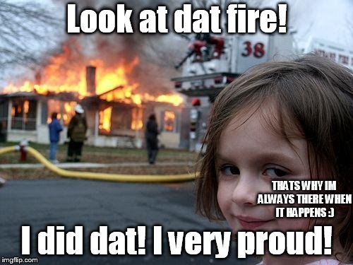 Disaster Girl Meme | Look at dat fire! I did dat! I very proud! THATS WHY IM ALWAYS THERE WHEN IT HAPPENS :) | image tagged in memes,disaster girl | made w/ Imgflip meme maker