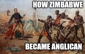HOW ZIMBABWE BECAME ANGLICAN | image tagged in deaths of lieutenants teignmouth melvill nevill coghill 1879 | made w/ Imgflip meme maker
