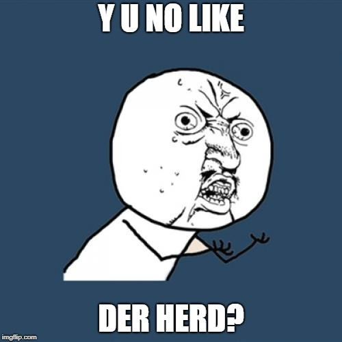 Y U No Meme | Y U NO LIKE DER HERD? | image tagged in memes,y u no | made w/ Imgflip meme maker